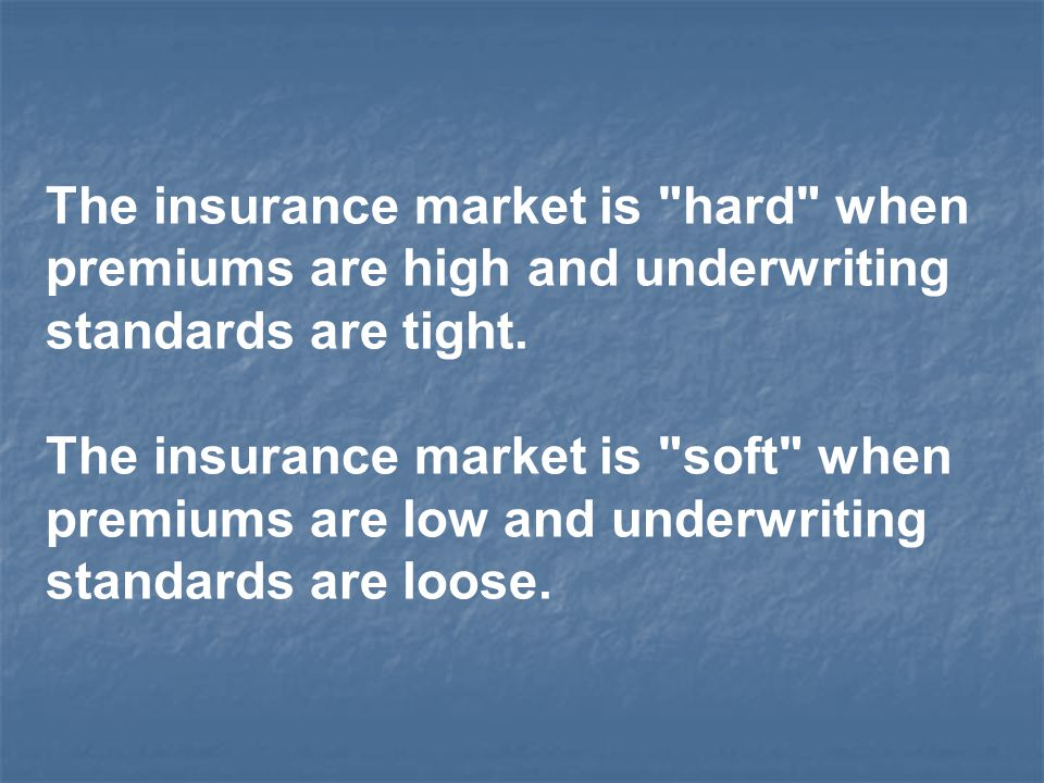 The insurance market is hard when premiums are high and underwriting standards are tight.