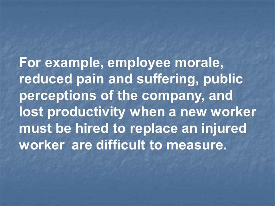 For example, employee morale, reduced pain and suffering, public perceptions of the company, and lost productivity when a new worker must be hired to replace an injured worker are difficult to measure.