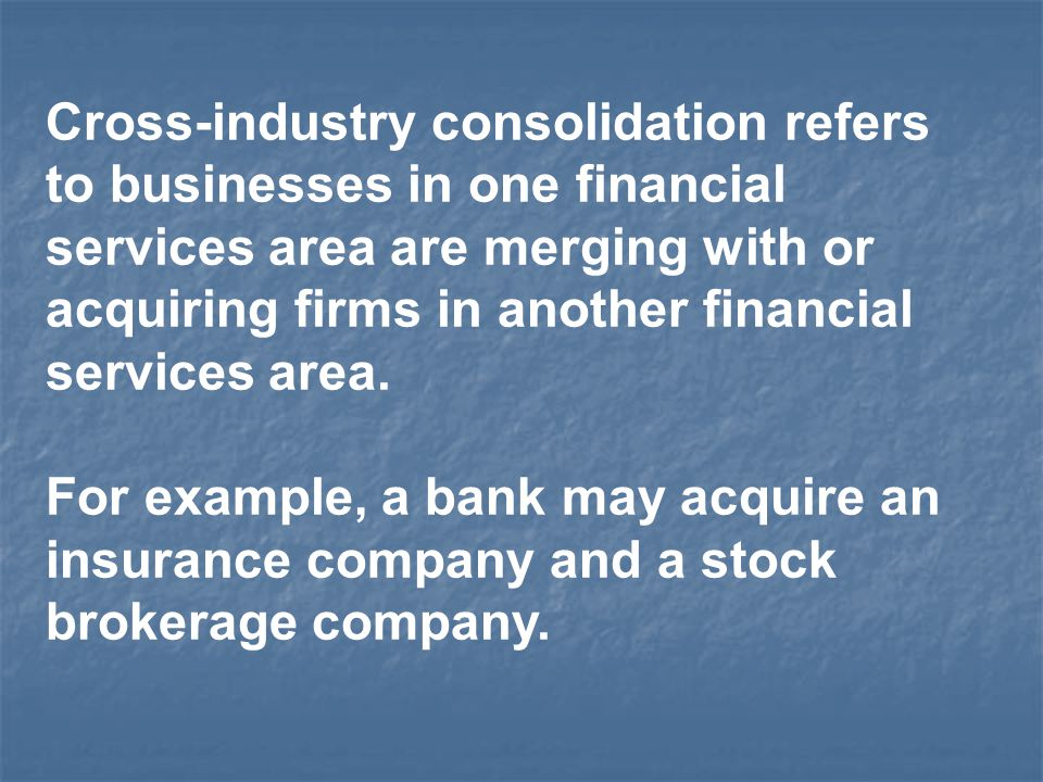 Cross-industry consolidation refers to businesses in one financial services area are merging with or acquiring firms in another financial services area.