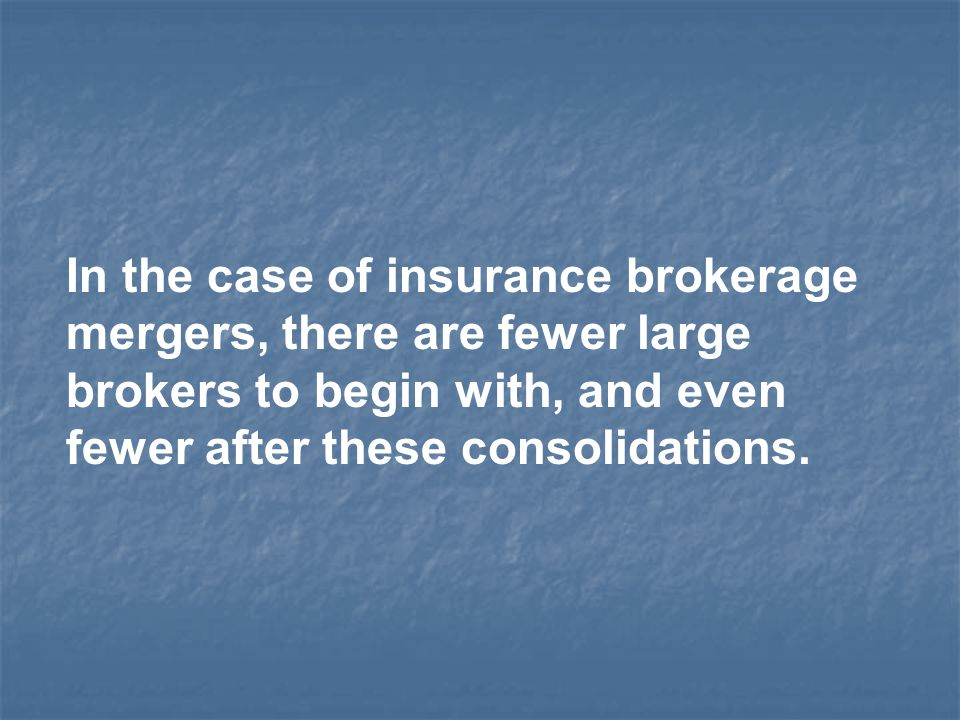 In the case of insurance brokerage mergers, there are fewer large brokers to begin with, and even fewer after these consolidations.