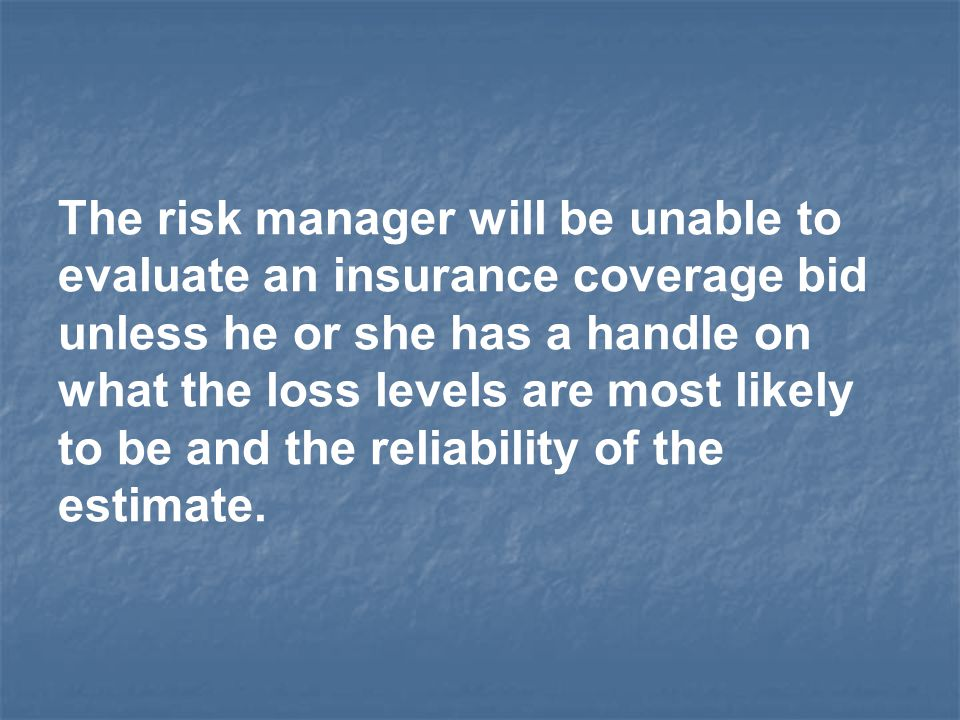The risk manager will be unable to evaluate an insurance coverage bid unless he or she has a handle on what the loss levels are most likely to be and the reliability of the estimate.