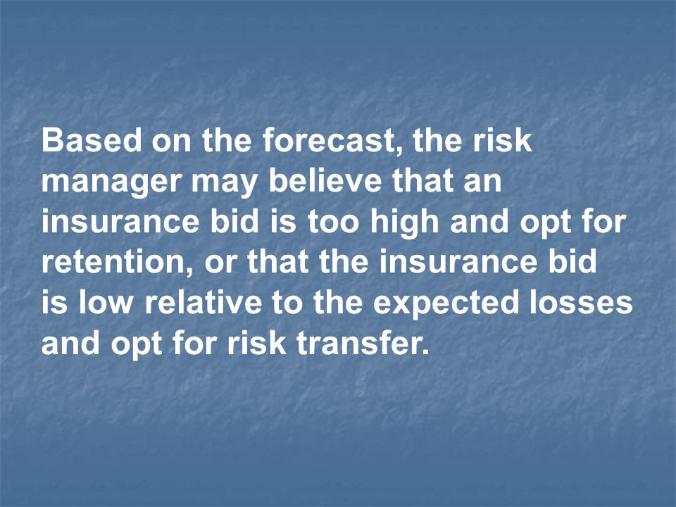 Based on the forecast, the risk manager may believe that an insurance bid is too high and opt for retention, or that the insurance bid is low relative to the expected losses and opt for risk transfer.