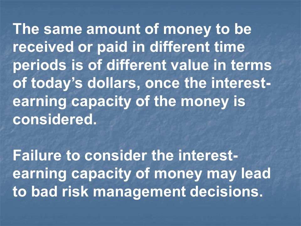 The same amount of money to be received or paid in different time periods is of different value in terms of today's dollars, once the interest-earning capacity of the money is considered.