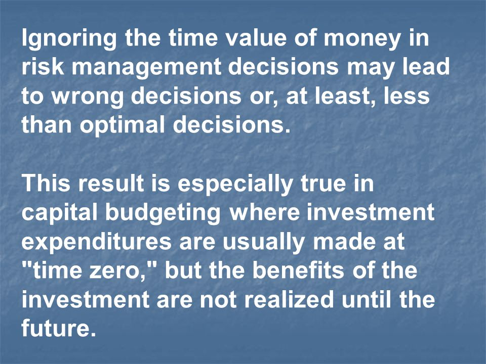 Ignoring the time value of money in risk management decisions may lead to wrong decisions or, at least, less than optimal decisions.