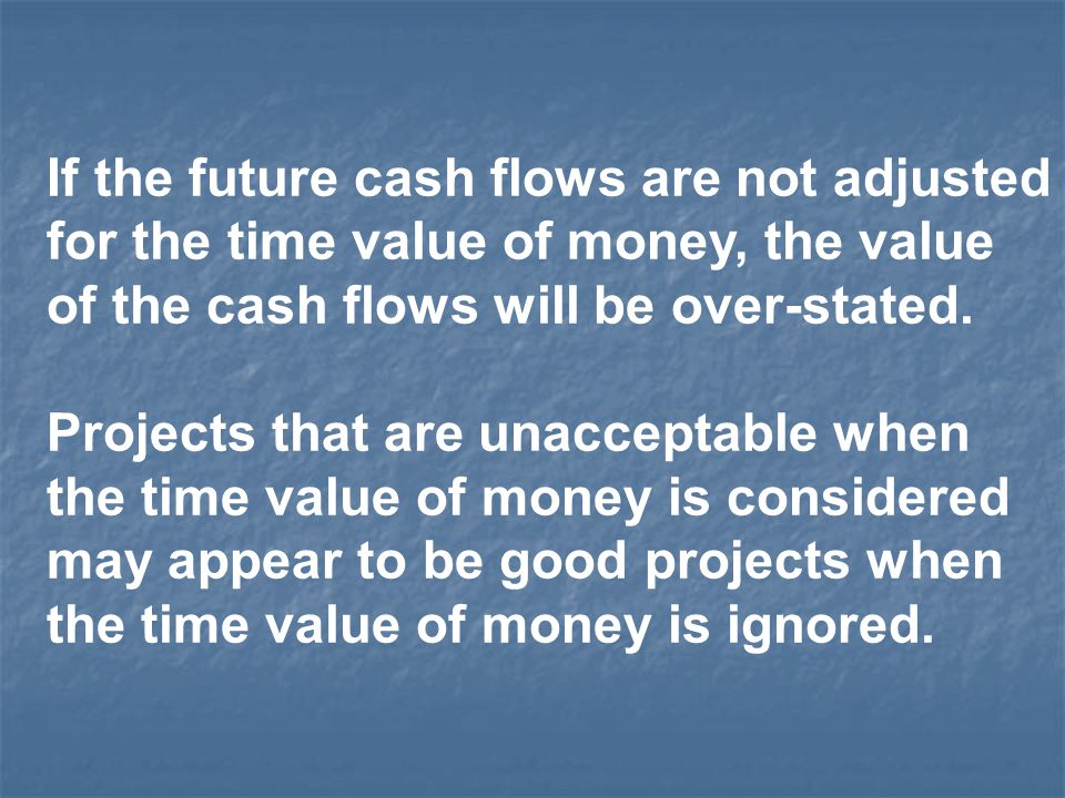 If the future cash flows are not adjusted for the time value of money, the value of the cash flows will be over-stated.
