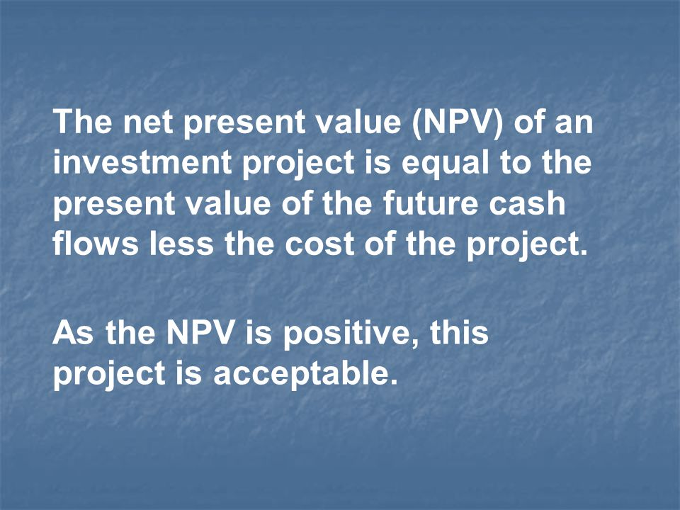 The net present value (NPV) of an investment project is equal to the present value of the future cash flows less the cost of the project.