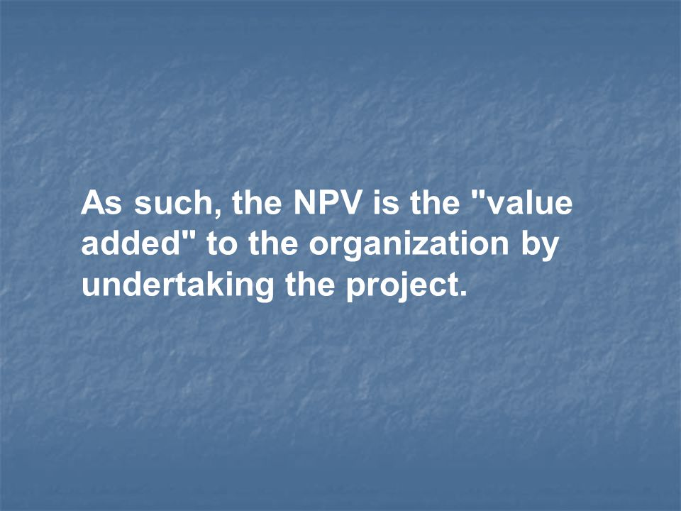 As such, the NPV is the value added to the organization by undertaking the project.