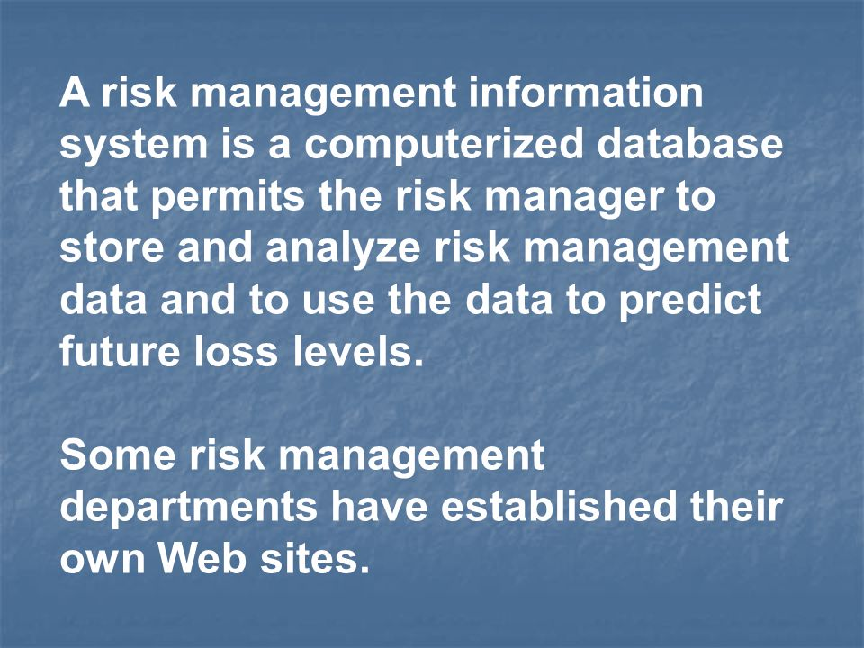A risk management information system is a computerized database that permits the risk manager to store and analyze risk management data and to use the data to predict future loss levels.