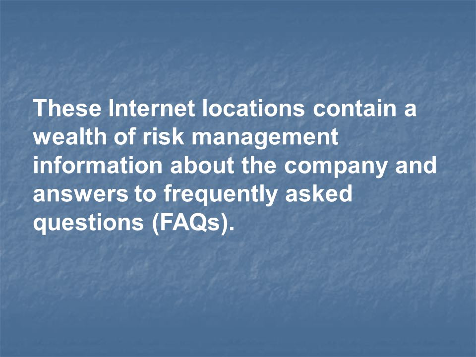 These Internet locations contain a wealth of risk management information about the company and answers to frequently asked questions (FAQs).