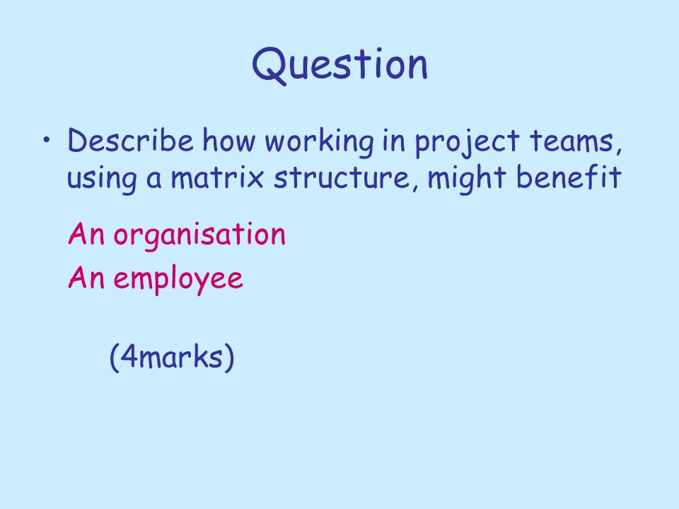 Question Describe how working in project teams, using a matrix structure, might benefit. An organisation.