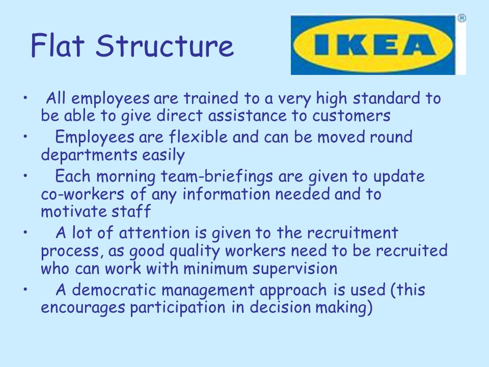 Flat Structure All employees are trained to a very high standard to be able to give direct assistance to customers.