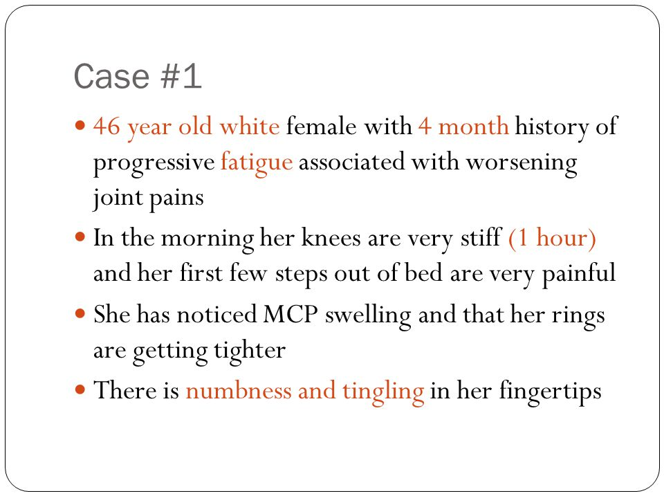 Case #1 46 year old white female with 4 month history of progressive fatigue associated with worsening joint pains.