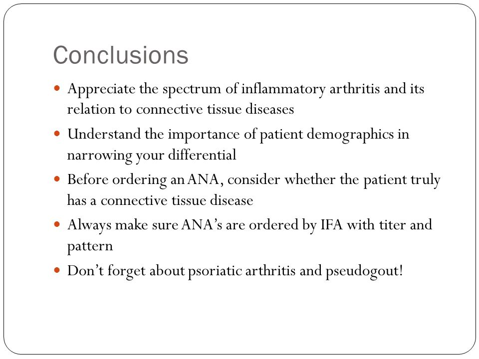 Conclusions Appreciate the spectrum of inflammatory arthritis and its relation to connective tissue diseases.