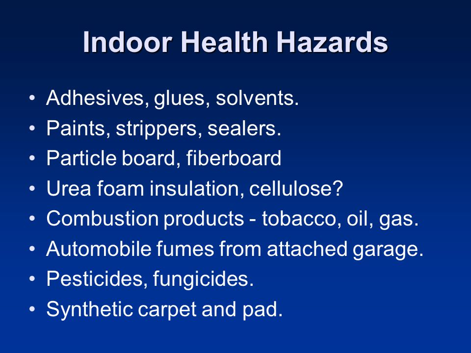 Indoor Health Hazards Adhesives, glues, solvents.