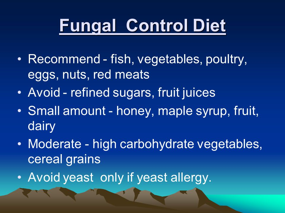 Fungal Control Diet Recommend - fish, vegetables, poultry, eggs, nuts, red meats. Avoid - refined sugars, fruit juices.