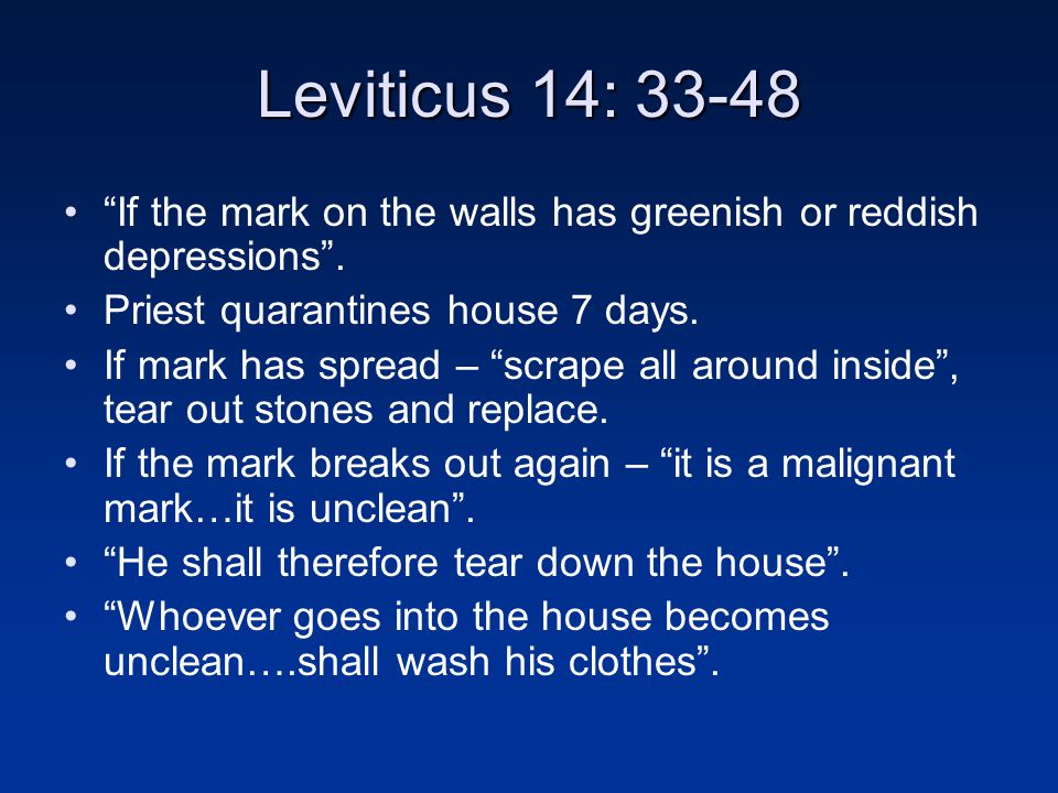 Leviticus 14: 33-48 If the mark on the walls has greenish or reddish depressions . Priest quarantines house 7 days.