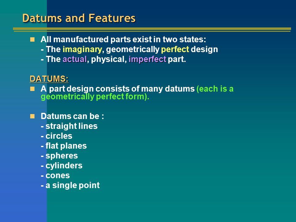 Datums and Features All manufactured parts exist in two states: