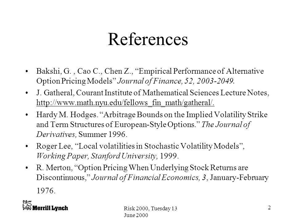 References Bakshi, G. , Cao C., Chen Z., Empirical Performance of Alternative Option Pricing Models Journal of Finance, 52, 2003-2049.