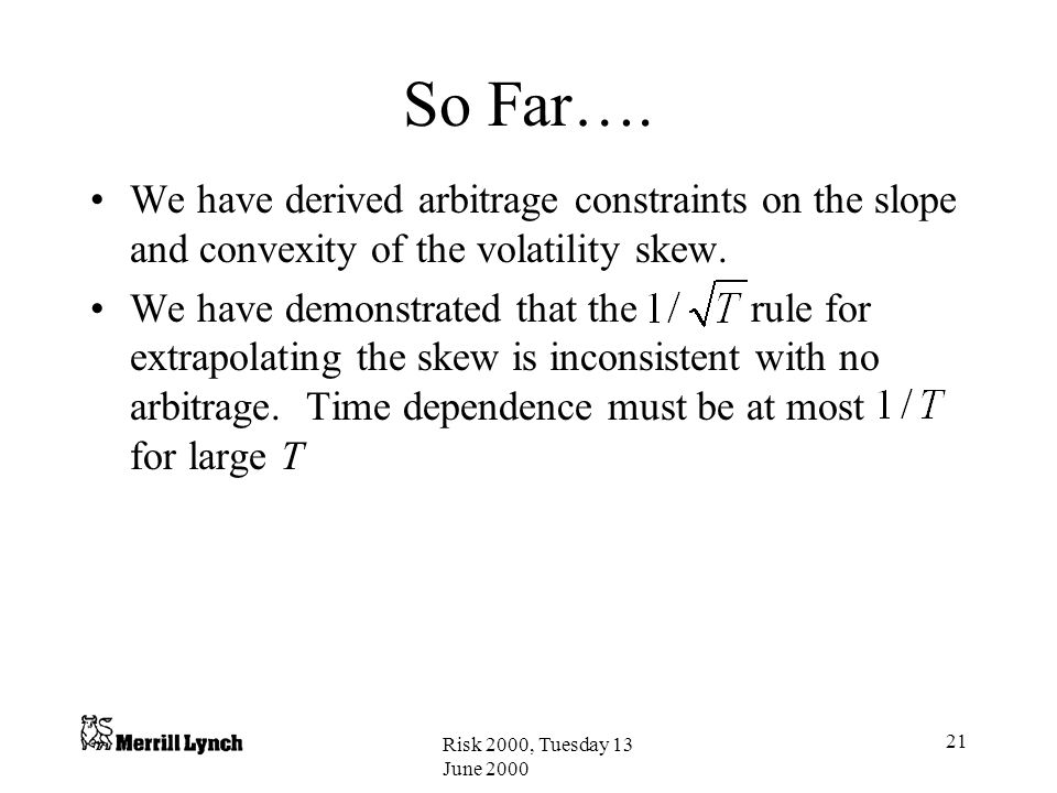 So Far…. We have derived arbitrage constraints on the slope and convexity of the volatility skew.