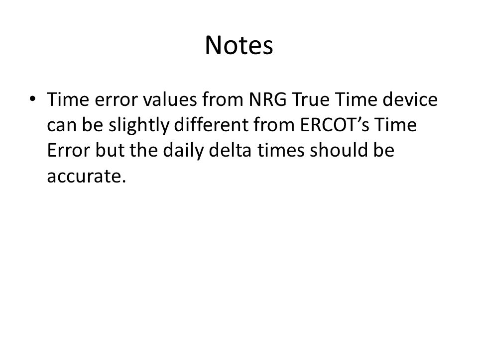Notes Time error values from NRG True Time device can be slightly different from ERCOT's Time Error but the daily delta times should be accurate.