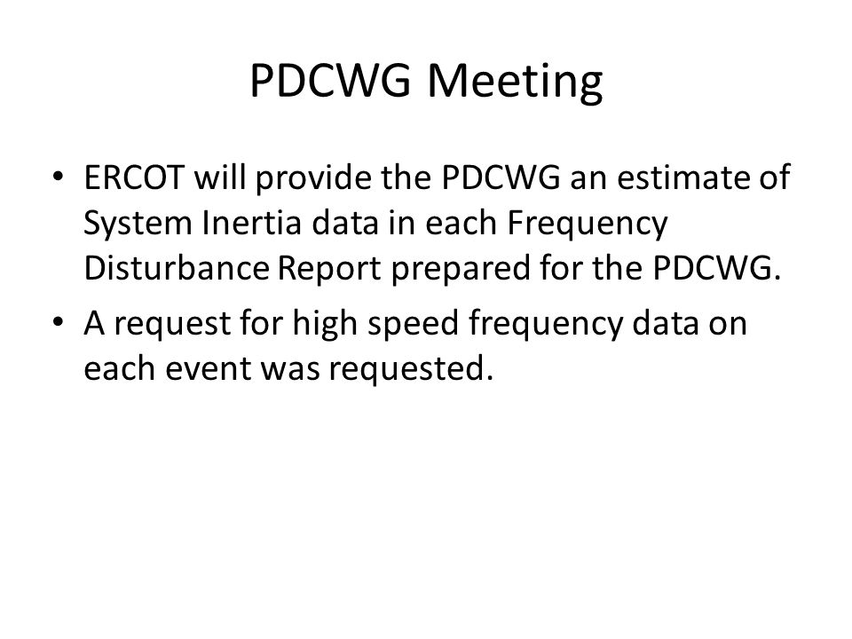 PDCWG Meeting ERCOT will provide the PDCWG an estimate of System Inertia data in each Frequency Disturbance Report prepared for the PDCWG.