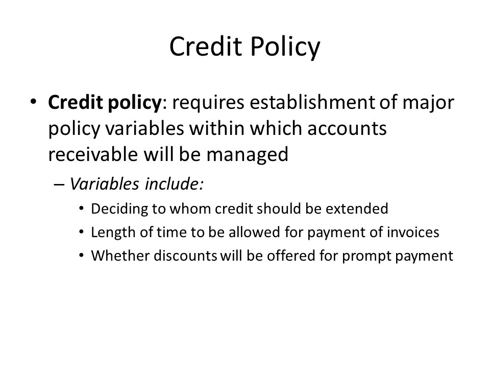 Credit Policy Credit policy: requires establishment of major policy variables within which accounts receivable will be managed.