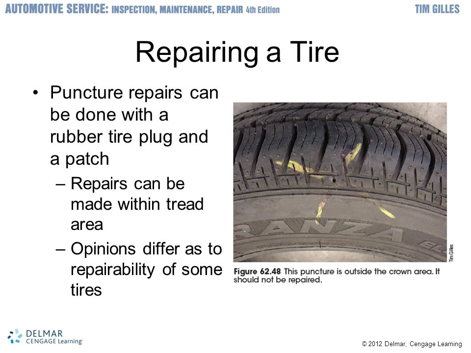 Repairing a Tire Puncture repairs can be done with a rubber tire plug and a patch. Repairs can be made within tread area.