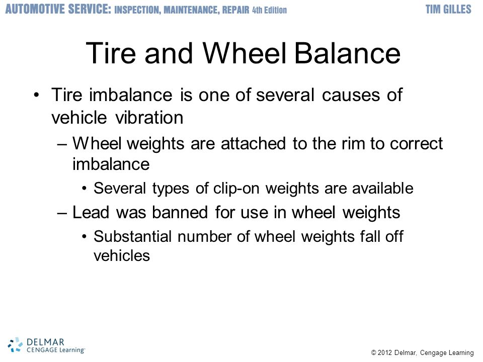 Tire and Wheel Balance Tire imbalance is one of several causes of vehicle vibration. Wheel weights are attached to the rim to correct imbalance.