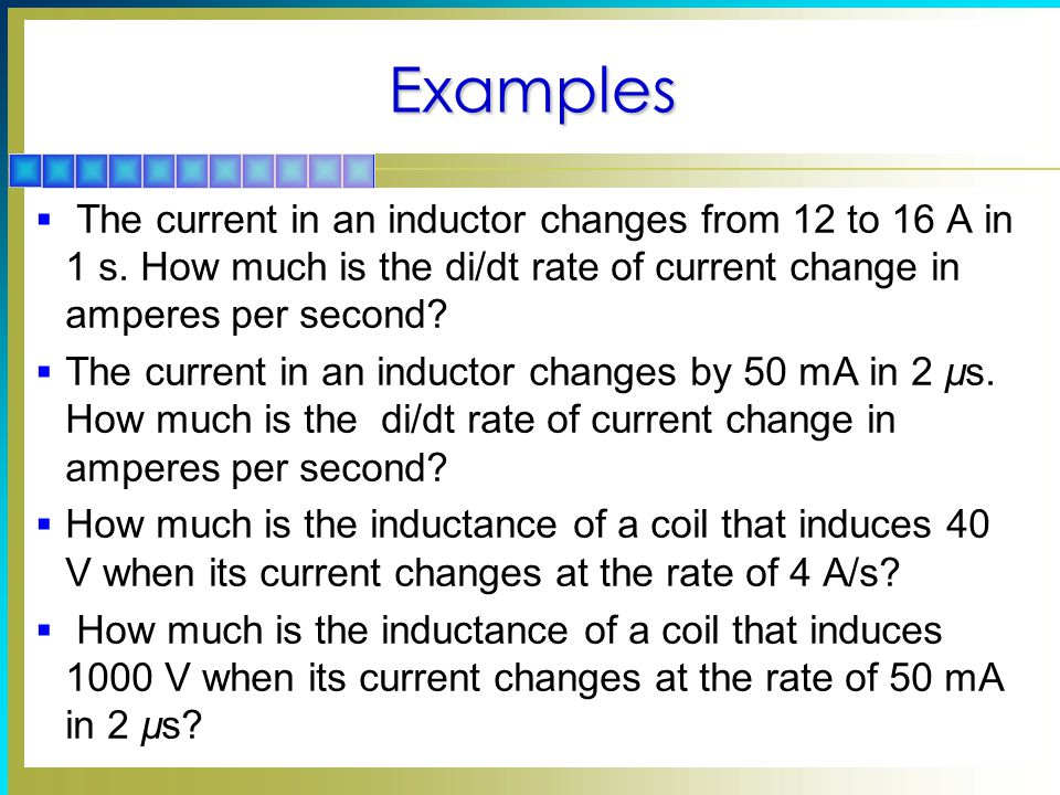 Examples The current in an inductor changes from 12 to 16 A in 1 s. How much is the di/dt rate of current change in amperes per second