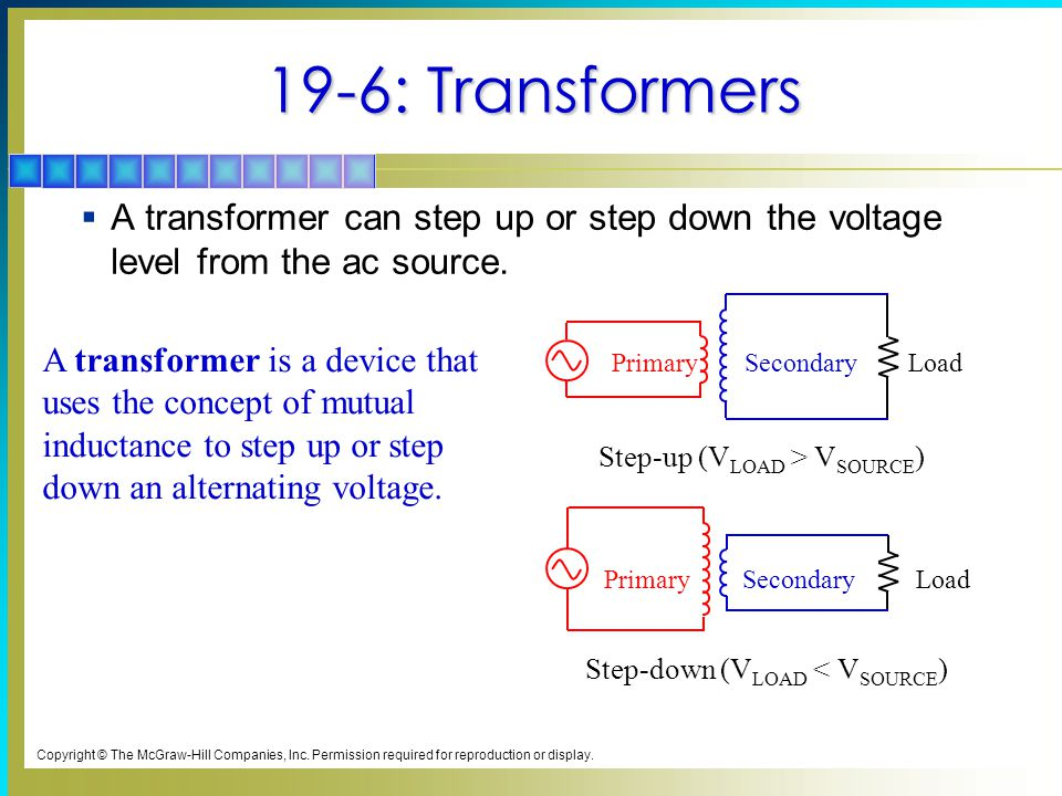 19-6: Transformers A transformer can step up or step down the voltage level from the ac source. Step-down (VLOAD < VSOURCE)