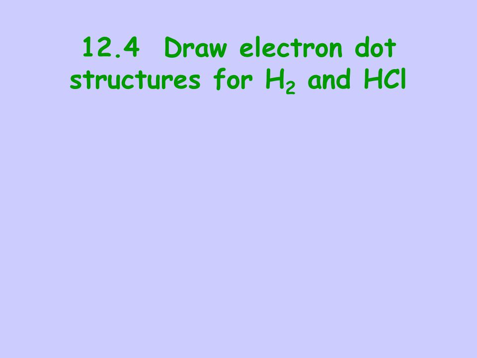 12.4 Draw electron dot structures for H2 and HCl