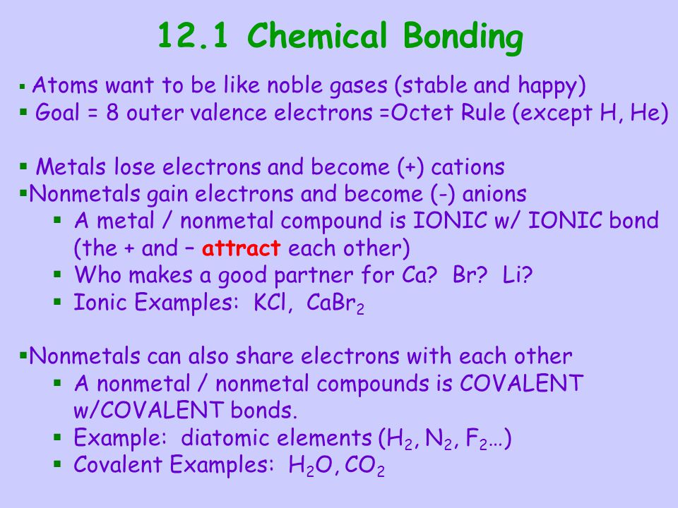 12.1 Chemical Bonding Atoms want to be like noble gases (stable and happy) Goal = 8 outer valence electrons =Octet Rule (except H, He)