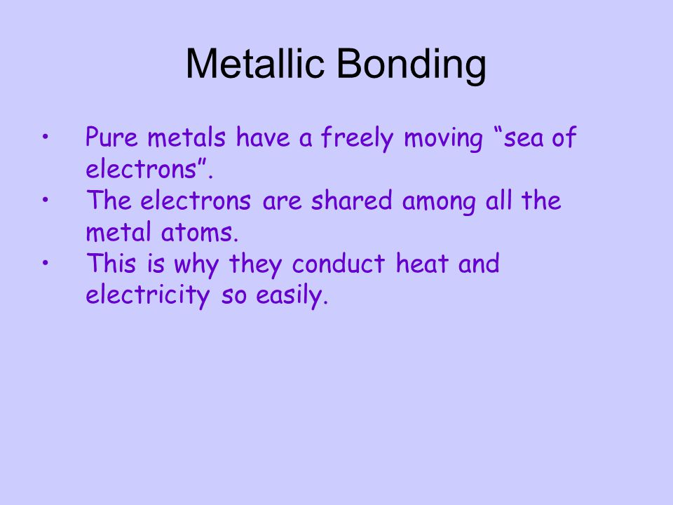 Metallic Bonding Pure metals have a freely moving sea of electrons .