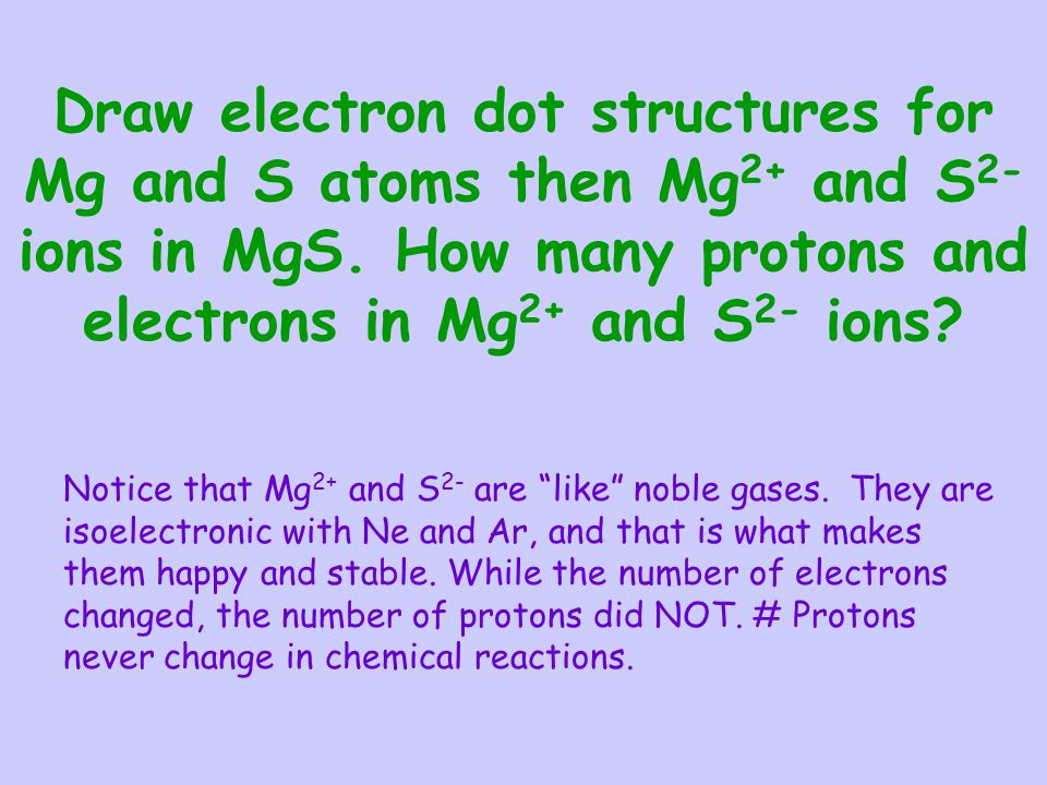 Draw electron dot structures for Mg and S atoms then Mg2+ and S2- ions in MgS. How many protons and electrons in Mg2+ and S2- ions