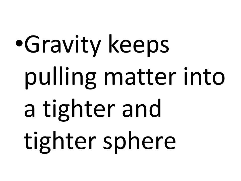 Gravity keeps pulling matter into a tighter and tighter sphere