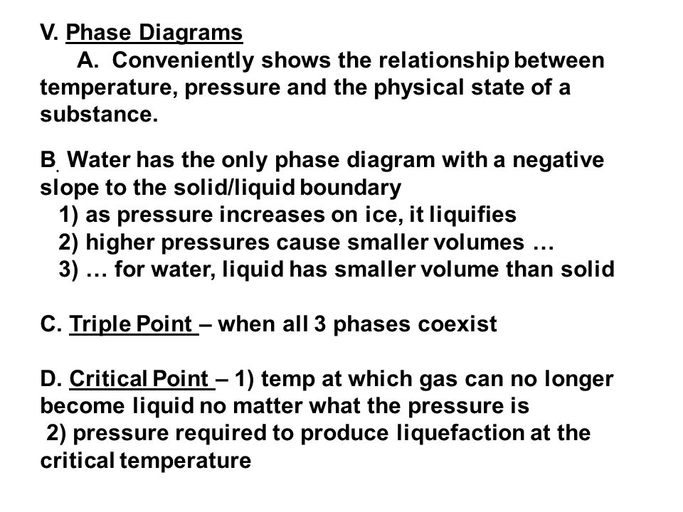 V. Phase Diagrams A. Conveniently shows the relationship between temperature, pressure and the physical state of a substance.