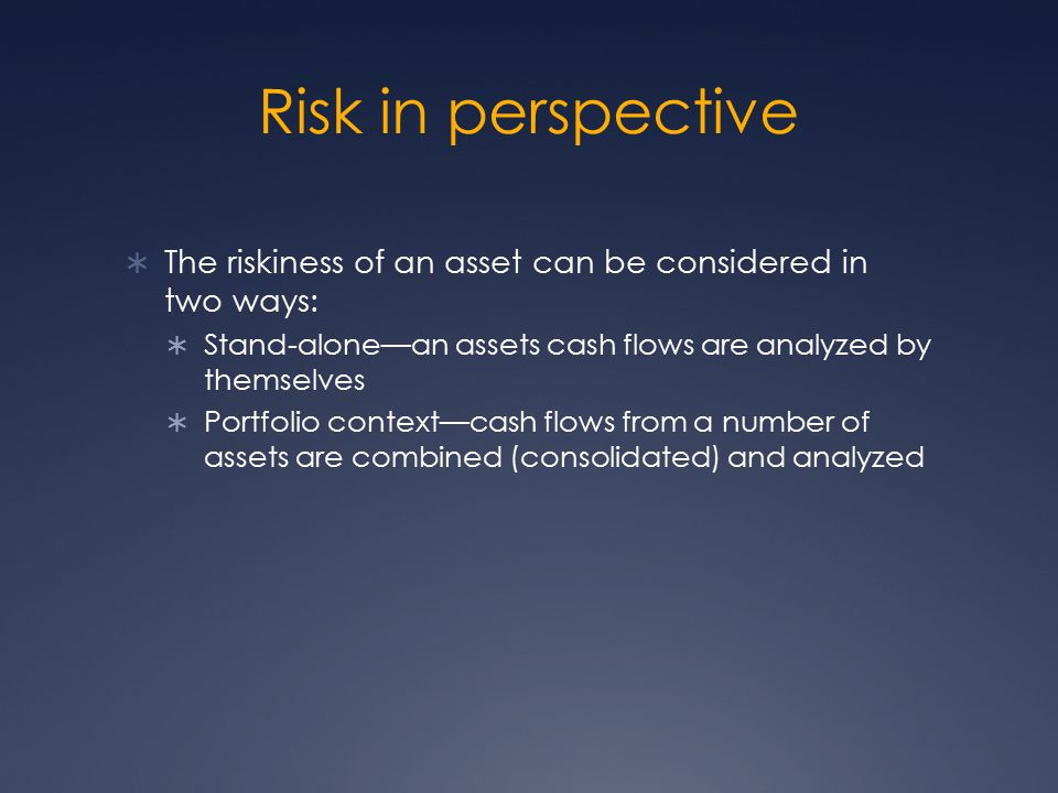 Risk in perspective The riskiness of an asset can be considered in two ways: Stand-alone—an assets cash flows are analyzed by themselves.
