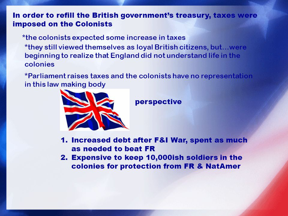 In order to refill the British government's treasury, taxes were imposed on the Colonists