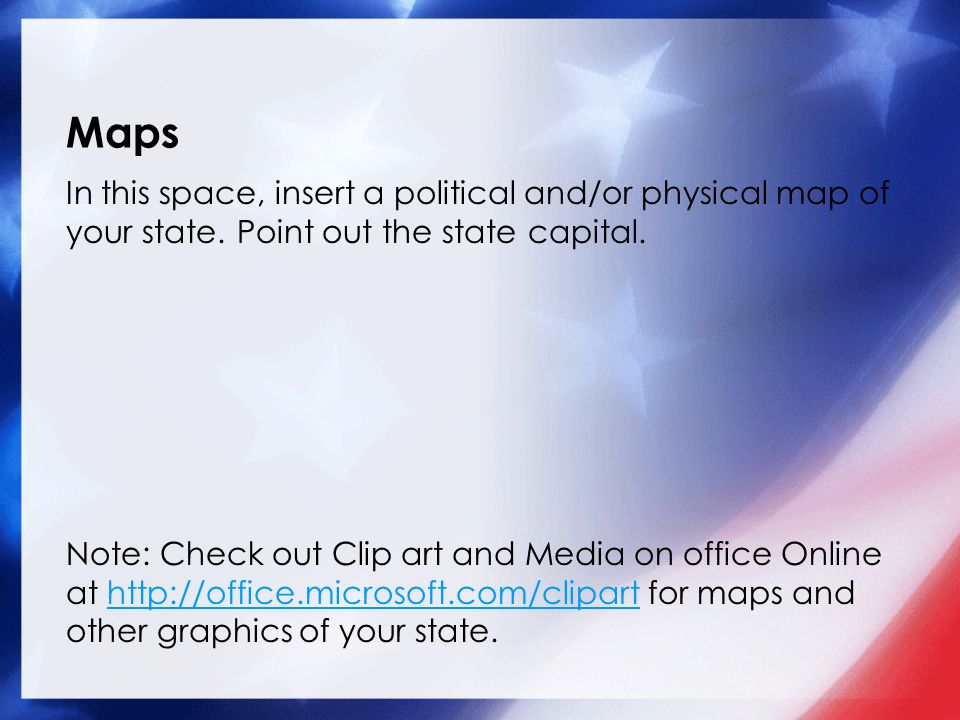 Maps In this space, insert a political and/or physical map of your state. Point out the state capital.