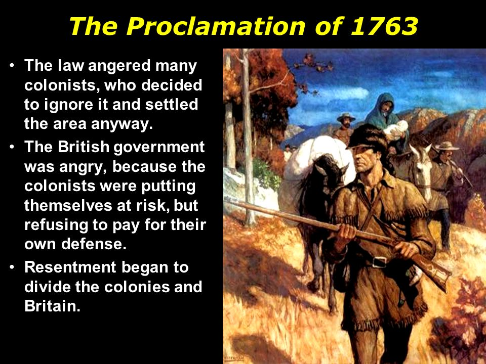 The Proclamation of 1763 The law angered many colonists, who decided to ignore it and settled the area anyway.