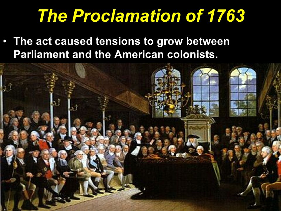 The Proclamation of 1763 The act caused tensions to grow between Parliament and the American colonists.