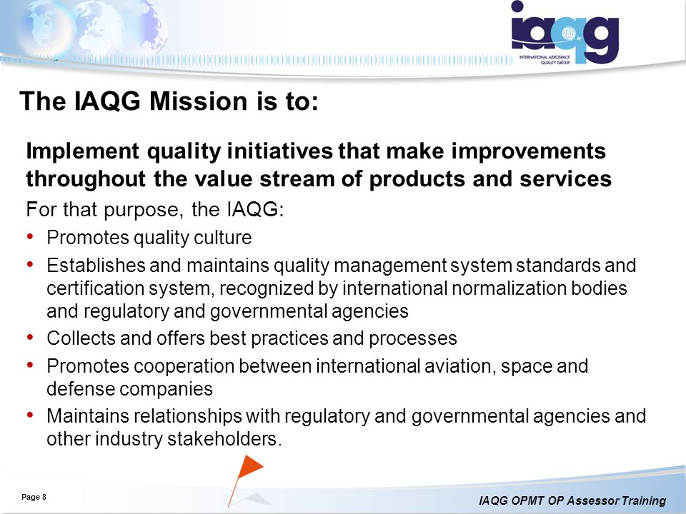 The IAQG Mission is to: Implement quality initiatives that make improvements throughout the value stream of products and services.
