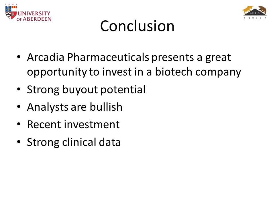 Conclusion Arcadia Pharmaceuticals presents a great opportunity to invest in a biotech company. Strong buyout potential.