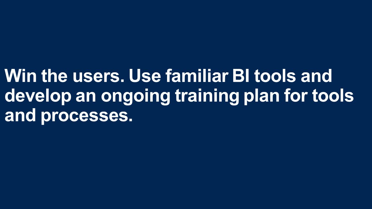 Win the users. Use familiar BI tools and develop an ongoing training plan for tools and processes.