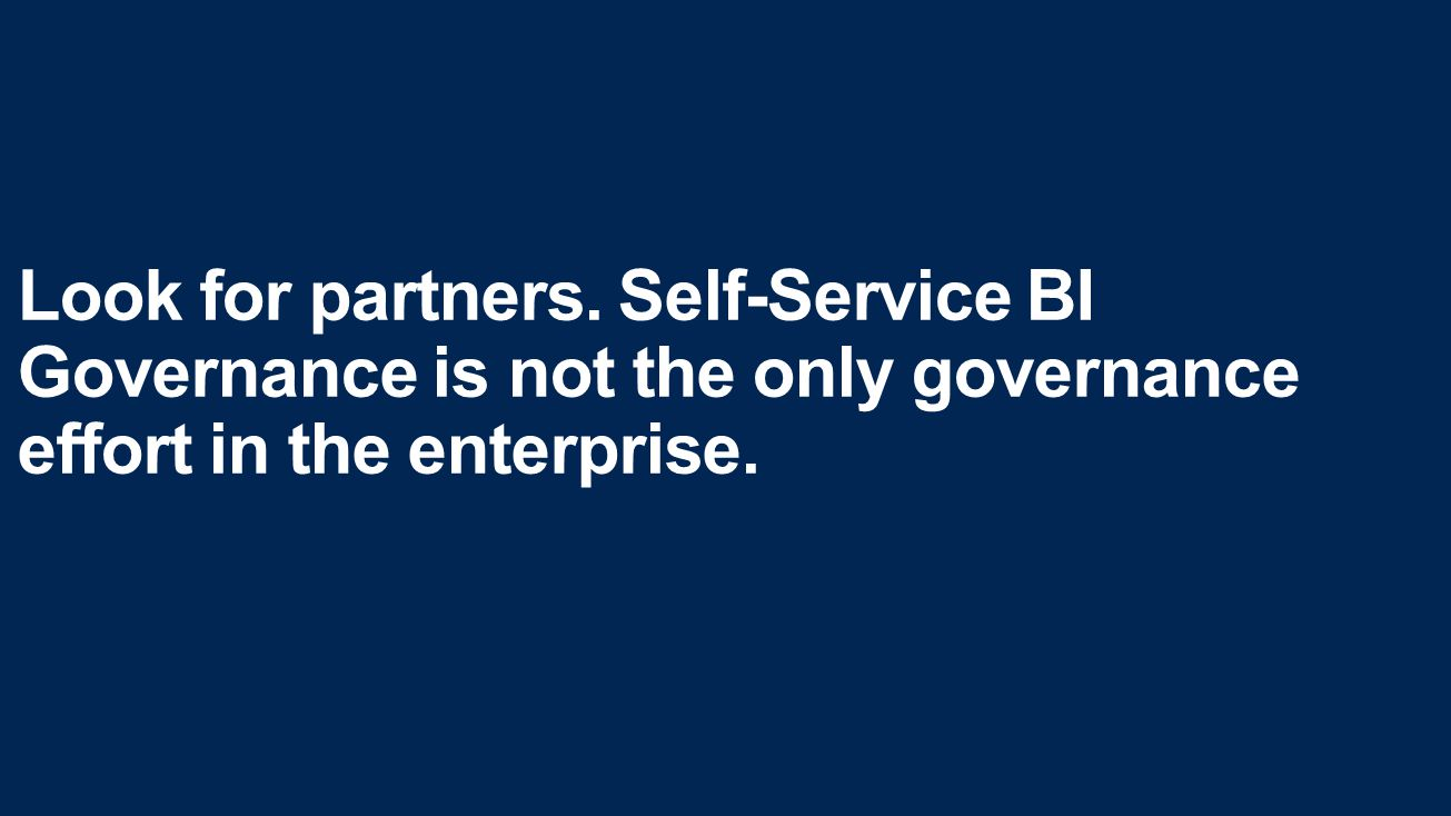 Look for partners. Self-Service BI Governance is not the only governance effort in the enterprise.