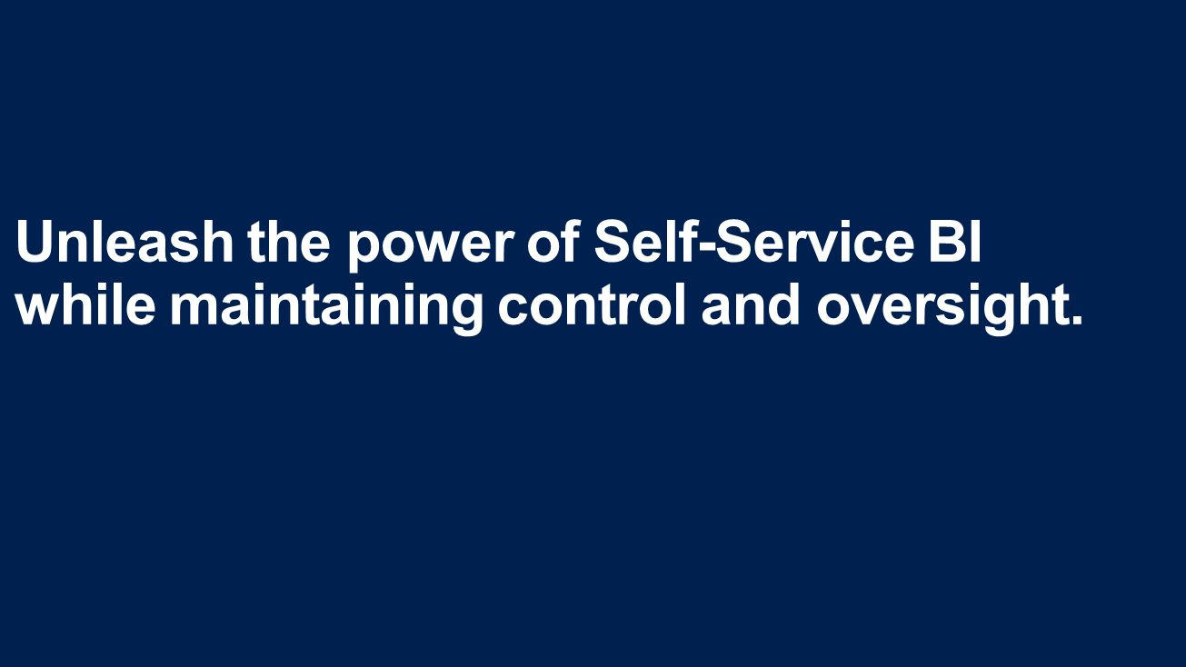 Unleash the power of Self-Service BI while maintaining control and oversight.