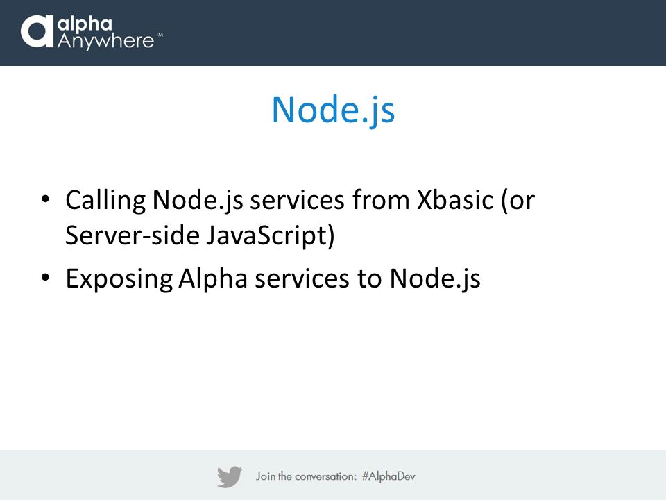 Node.js Calling Node.js services from Xbasic (or Server-side JavaScript) Exposing Alpha services to Node.js.