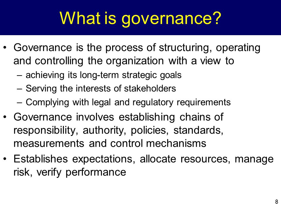 What is governance Governance is the process of structuring, operating and controlling the organization with a view to.