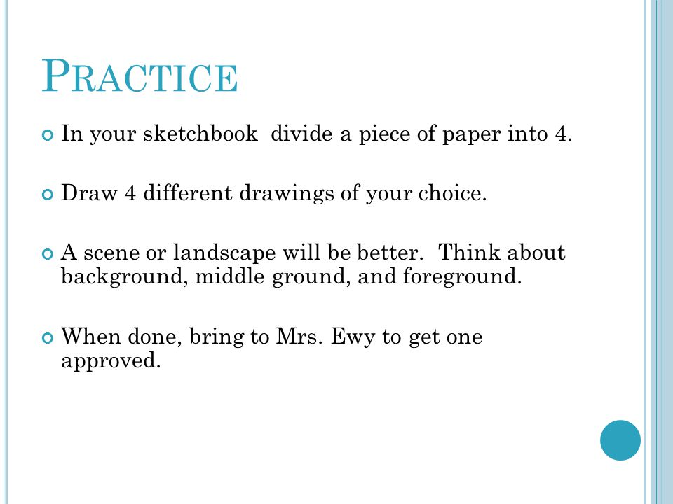 Practice In your sketchbook divide a piece of paper into 4.