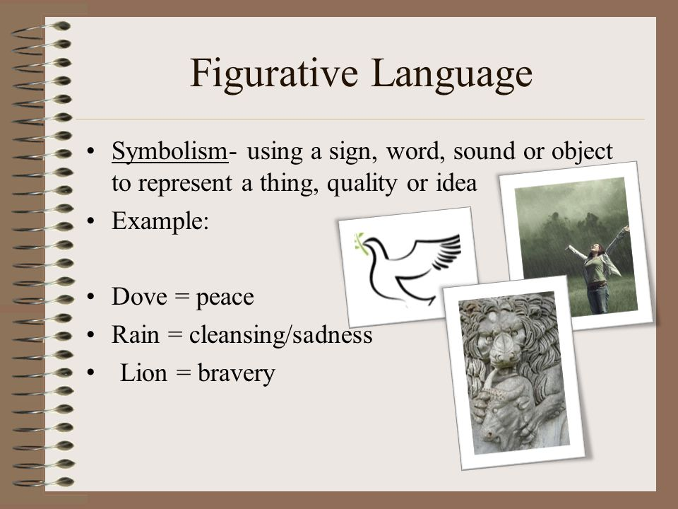 Figurative Language Symbolism- using a sign, word, sound or object to represent a thing, quality or idea.